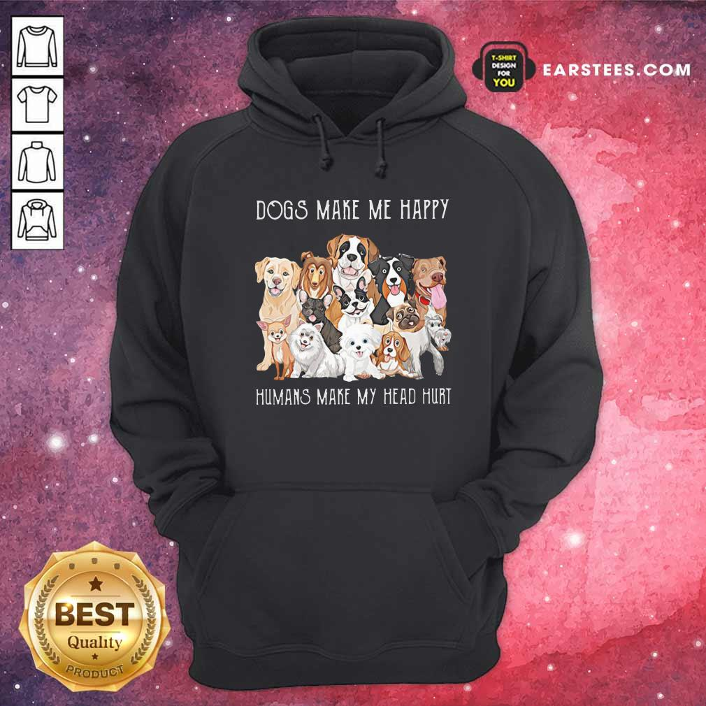 Dogs Make Me Happy Humans Make My Head Hurt 2021 Hoodie- Design By Earstees.com