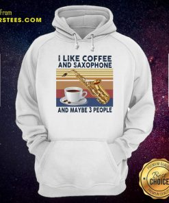 I Like Coffee And Saxophone And Maybe 3 People 2021 Vintage Hoodie- Design By Earstees.com