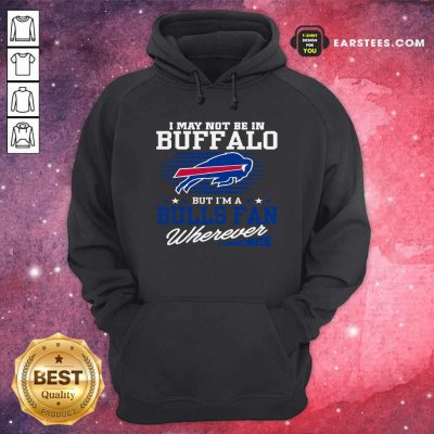 I May Not Be In Buffalo But Im A Bulls Fan Wherever Hoodie- Design By Earstees.com