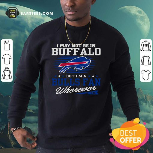 I May Not Be In Buffalo But Im A Bulls Fan Wherever Sweatshirt- Design By Earstees.com