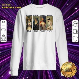 Nurse Be Strong Be Brave Be Humble Be Badass Everyday Sweatshirt- Design By Earstees.com