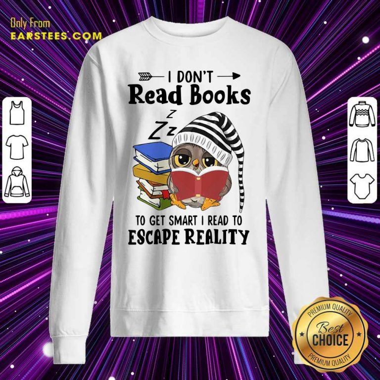 Owl I Dont Read Books To Get Smart I Read To Escape Reality Sweatshirt- Design By Earstees.com