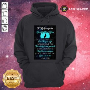 To My Daughter Daddy Loves You If I Could Give You One Thing In Life Hoodie - Design By Earstees.com