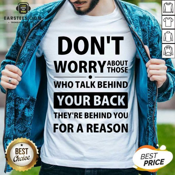 Perfect Dont Worry About Those Who Talk Behind Your Back Theyre Behind You For A Reason Shirt - Design By Earstees.com