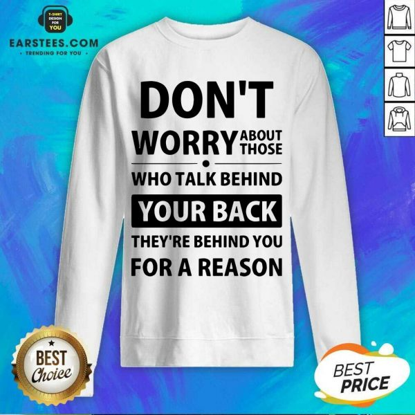 Perfect Dont Worry About Those Who Talk Behind Your Back Theyre Behind You For A Reason Sweatshirt - Design By Earstees.com