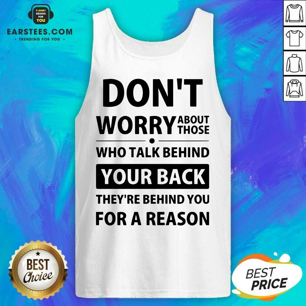 Perfect Dont Worry About Those Who Talk Behind Your Back Theyre Behind You For A Reason Tank Top - Design By Earstees.com