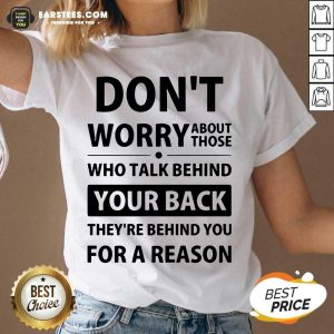 Perfect Dont Worry About Those Who Talk Behind Your Back Theyre Behind You For A Reason V-neck - Design By Earstees.com