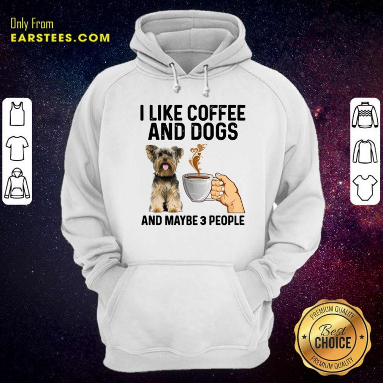 I Like Coffee And Dogs Yorkshire Terrier And Maybe 3 People Hoodie- Design By Earstees.com