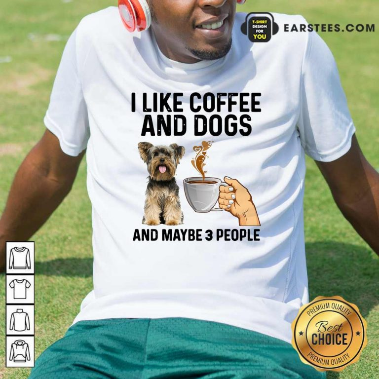 I Like Coffee And Dogs Yorkshire Terrier And Maybe 3 People Shirt- Design By Earstees.com
