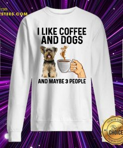 I Like Coffee And Dogs Yorkshire Terrier And Maybe 3 People Sweatshirt- Design By Earstees.com