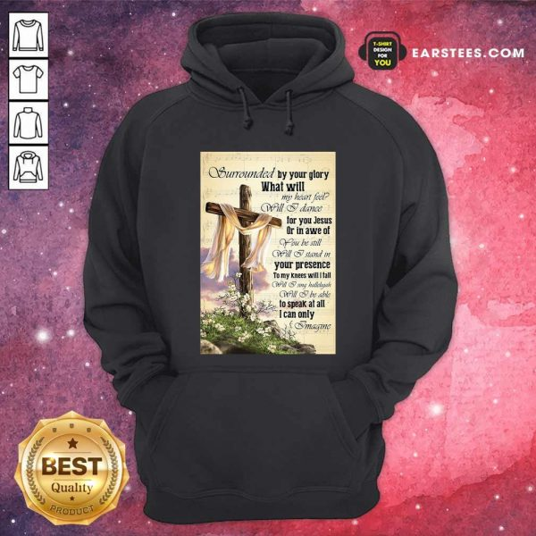 Surrounded By Your Glory What WIll My Heart Feel Will I Dance Hoodie - Design By Earstees.com
