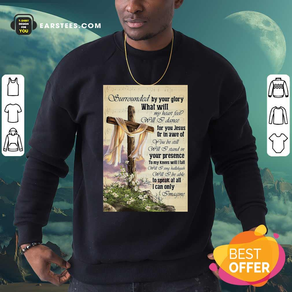 Surrounded By Your Glory What WIll My Heart Feel Will I Dance Sweatshirt - Design By Earstees.com