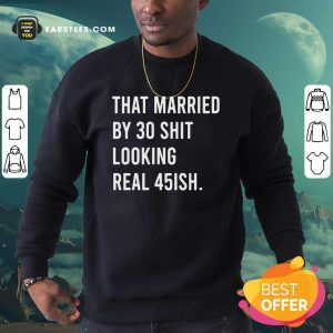 That Married By 30 Shit Looking Real 45ish Sweatshirt- Design By Earstees.com
