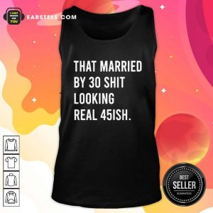 That Married By 30 Shit Looking Real 45ish Tank Top- Design By Earstees.com