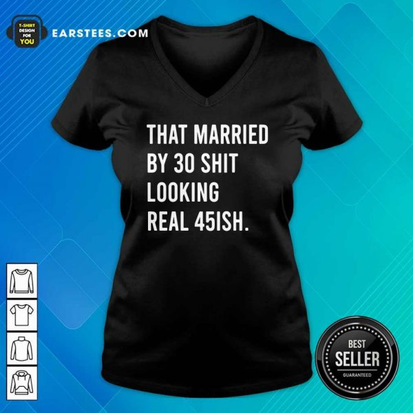 That Married By 30 Shit Looking Real 45ish V-neck- Design By Earstees.com