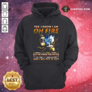 Yes I Know I Am On Fire Let Me Finish This Weld And I Will Put It Out Hoodie- Design By Earstees.com
