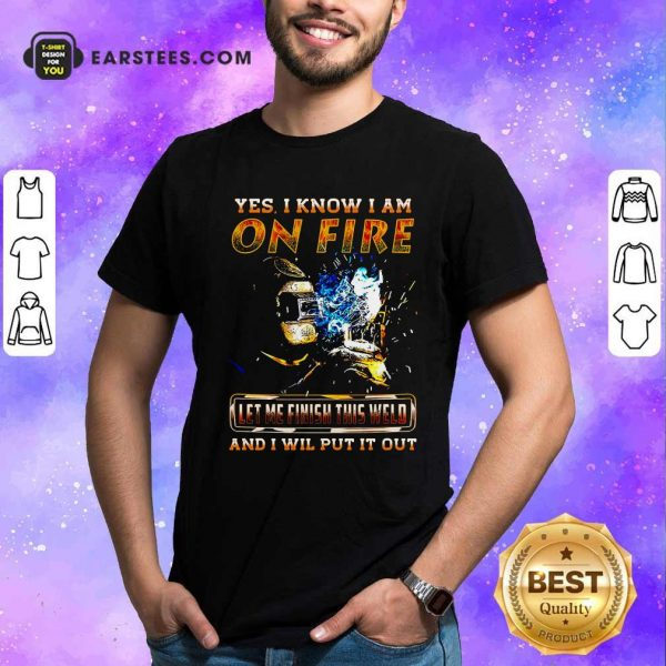 Yes I Know I Am On Fire Let Me Finish This Weld And I Will Put It Out Shirt- Design By Earstees.com