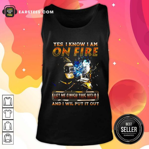 Yes I Know I Am On Fire Let Me Finish This Weld And I Will Put It Out Tank Top- Design By Earstees.com