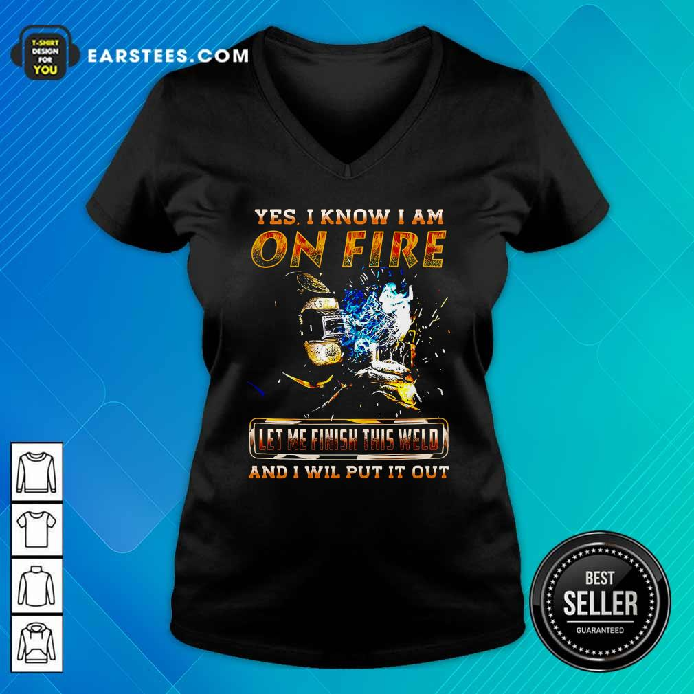 Yes I Know I Am On Fire Let Me Finish This Weld And I Will Put It Out V-neck- Design By Earstees.com