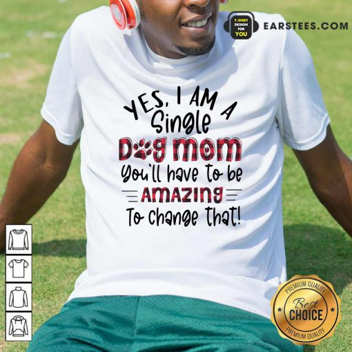 Yes Im A Single Dog Mom Youll Have To Be Amazing To Change That Plaid Shirt- Design By Earstees.com
