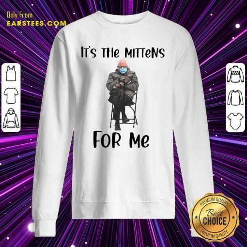 The Bernie Sanders Its The Mittens For Me 2021 Sweatshirt- Design By Earstees.com
