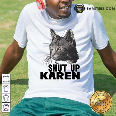 Cat Shut Up Karen Shirt- Design By Earstees.com