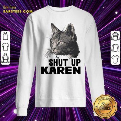 Cat Shut Up Karen Sweatshirt- Design By Earstees.com