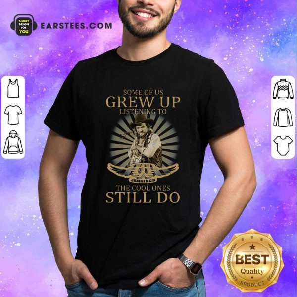 Some Of Us Grew Up Listening To Waylon Jennings The Cool Ones Still Do Shirt- Design By Earstees.com