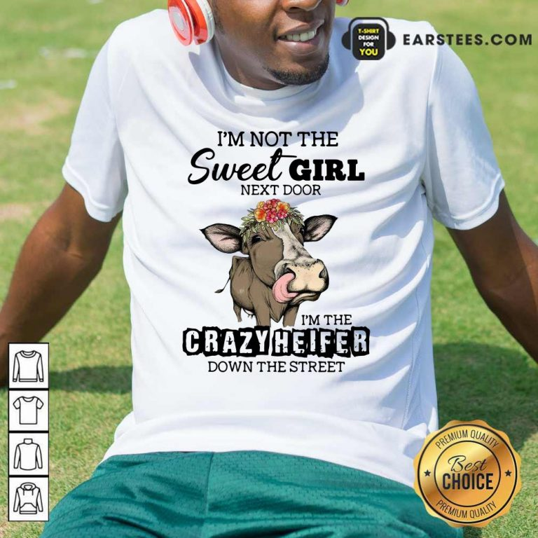 Cow Im Not The Sweet Girl Next Door Im The Crazy Heifer Down The Street Shirt- Design By Earstees.com