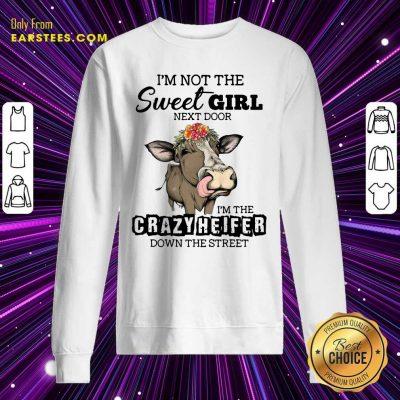 Cow Im Not The Sweet Girl Next Door Im The Crazy Heifer Down The Street Sweatshirt- Design By Earstees.com