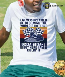 I Never Dreamed Of Becoming The Worlds Hottest Go-kart Racer But Here I Am Killin It Vintage Shirt- Design By Earstees.com