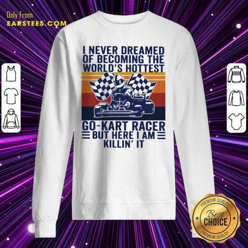 I Never Dreamed Of Becoming The Worlds Hottest Go-kart Racer But Here I Am Killin It Vintage Sweatshirt- Design By Earstees.com