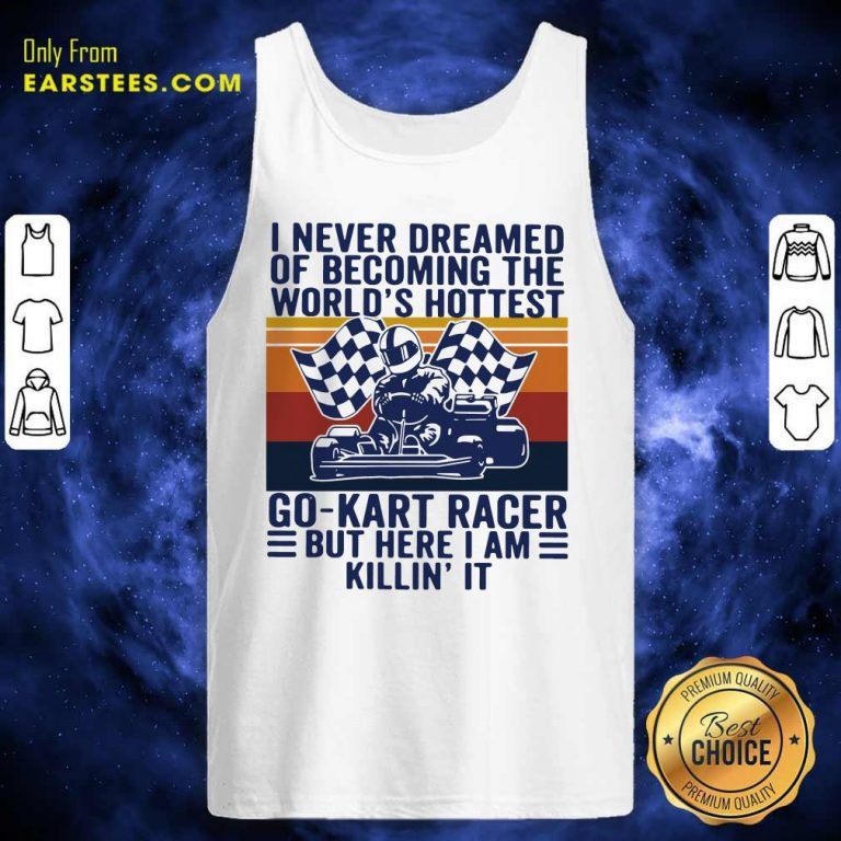 I Never Dreamed Of Becoming The Worlds Hottest Go-kart Racer But Here I Am Killin It Vintage Tank Top- Design By Earstees.com