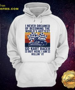 I Never Dreamed Of Becoming The Worlds Hottest Go-kart Racer But Here I Am Killin It Vintage Hoodie- Design By Earstees.com