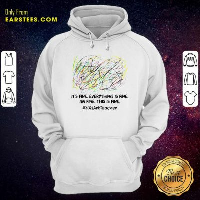Its Fine Everything Is Fine Im Fine This Is Fine 2021ArtTeacher Hoodie- Design By Earstees.com