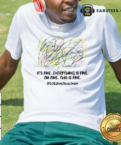 Its Fine Everything Is Fine Im Fine This Is Fine 2021ArtTeacher Shirt- Design By Earstees.com
