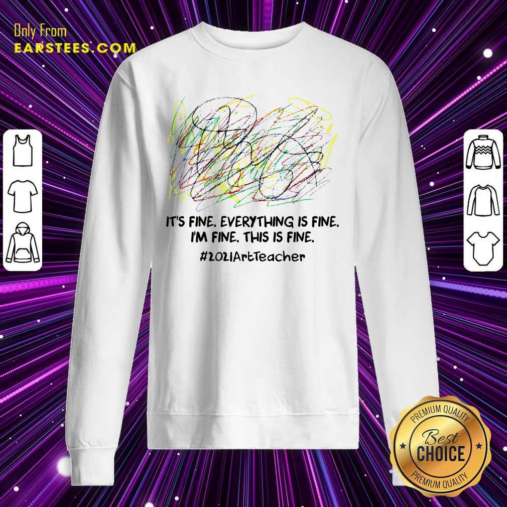 Its Fine Everything Is Fine Im Fine This Is Fine 2021ArtTeacher Sweatshirt- Design By Earstees.com