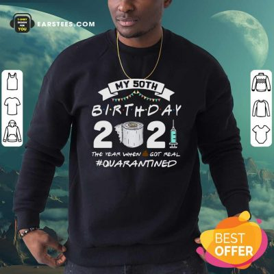 My 60th Birthday 2021 The Year When Shit Got Real Quarantined Sweatshirt- Design By Earstees.com