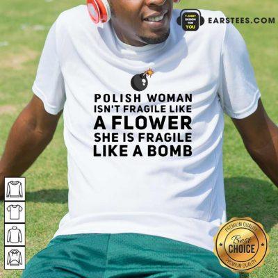 Polish Woman Isnt Fragile Like A Flower She Is Fragile Like A Bomb Shirt- Design By Earstees.com