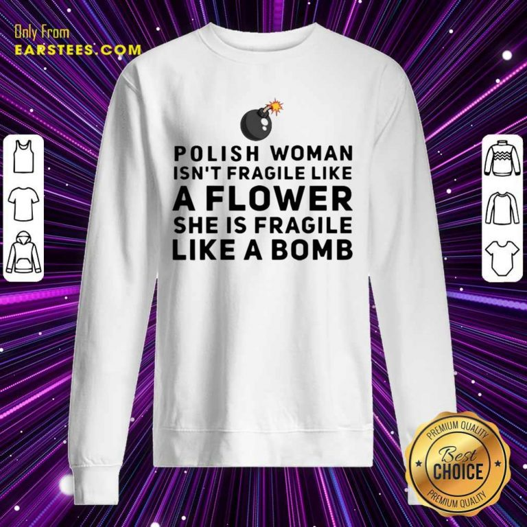 Polish Woman Isnt Fragile Like A Flower She Is Fragile Like A Bomb Sweatshirt- Design By Earstees.com
