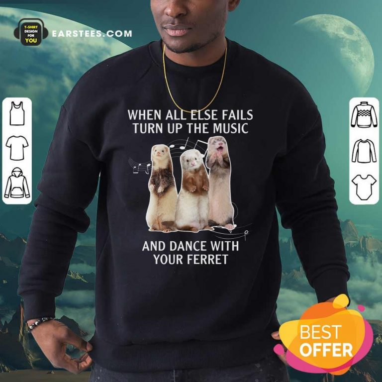 When All Else Fails Turn Up The Music And Dance With Your Ferret Sweatshirt- Design By Earstees.com