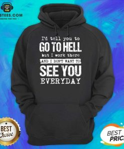 Excellent Hell I Work See You Everyday Hoodie