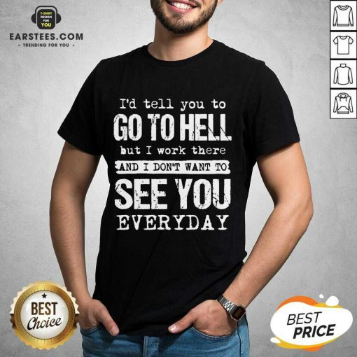 Excellent Hell I Work See You Everyday Shirt