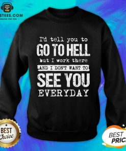 Excellent Hell I Work See You Everyday Sweatshirt