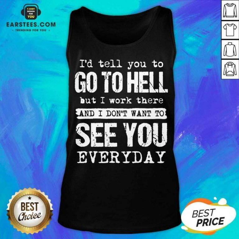 Excellent Hell I Work See You Everyday Tank Top