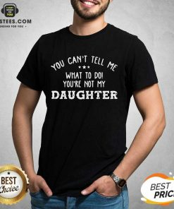 Fantastic You Cant Tell Me Daughter 2021 Shirt