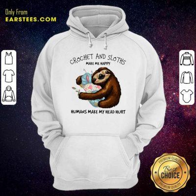 Crochet And Sloths Make Me Happy Humans Make My Head Hurt Hoodie- Design By Earstees.com