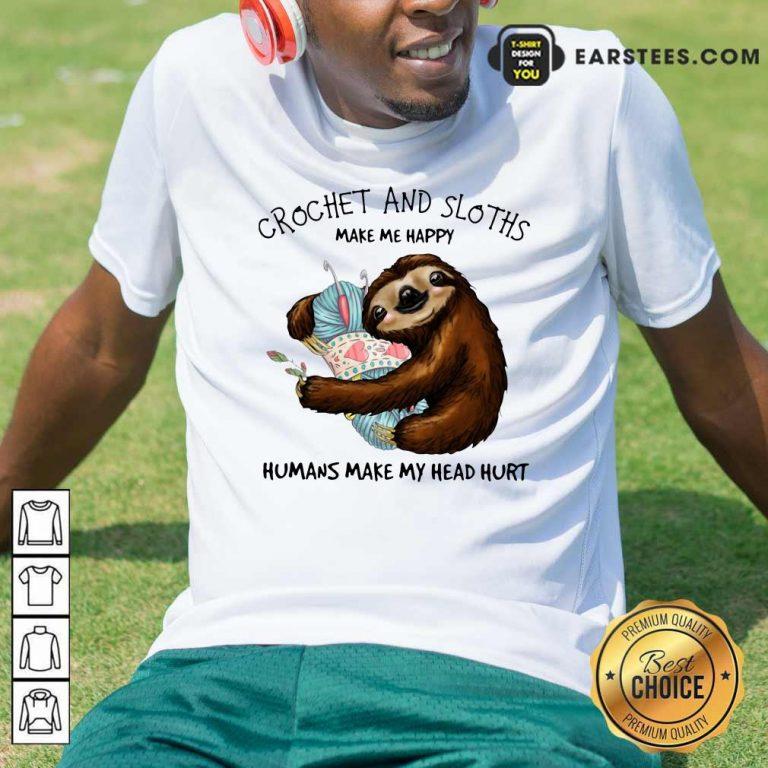 Crochet And Sloths Make Me Happy Humans Make My Head Hurt Shirt- Design By Earstees.com
