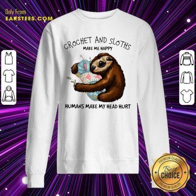 Crochet And Sloths Make Me Happy Humans Make My Head Hurt Sweatshirt- Design By Earstees.com