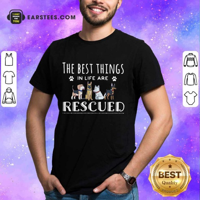 Funny Dogs The Best Things Life Rescued Shirt